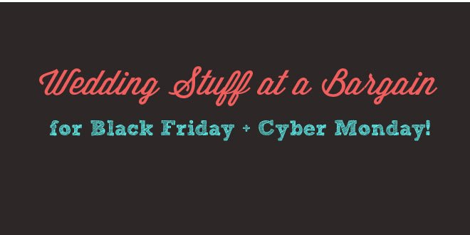 Wedding stuff on a bargain at Black Friday and Cyber Monday.