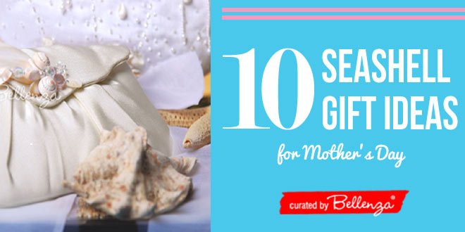 10 Seashell Gift Ideas for Mother's Day