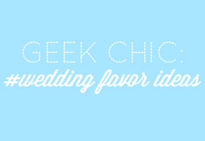 Geek Chic: Favor Ideas for the Hip Bride and Groom!
