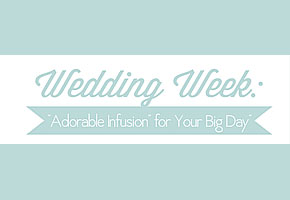 "Wedding Week: ""Adorable Infusion"" for Your Big Day!"