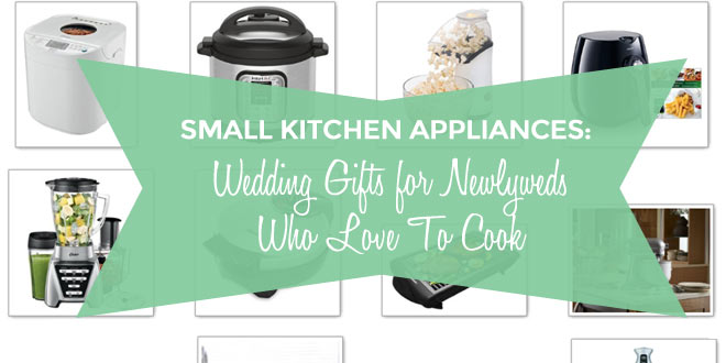 Small Kitchen Appliances: Wedding Gifts for Newlyweds Who Love To Cook